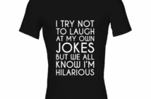 T-shirt quotes - I try not to laugh at my own jokes but we all know Im hilarious